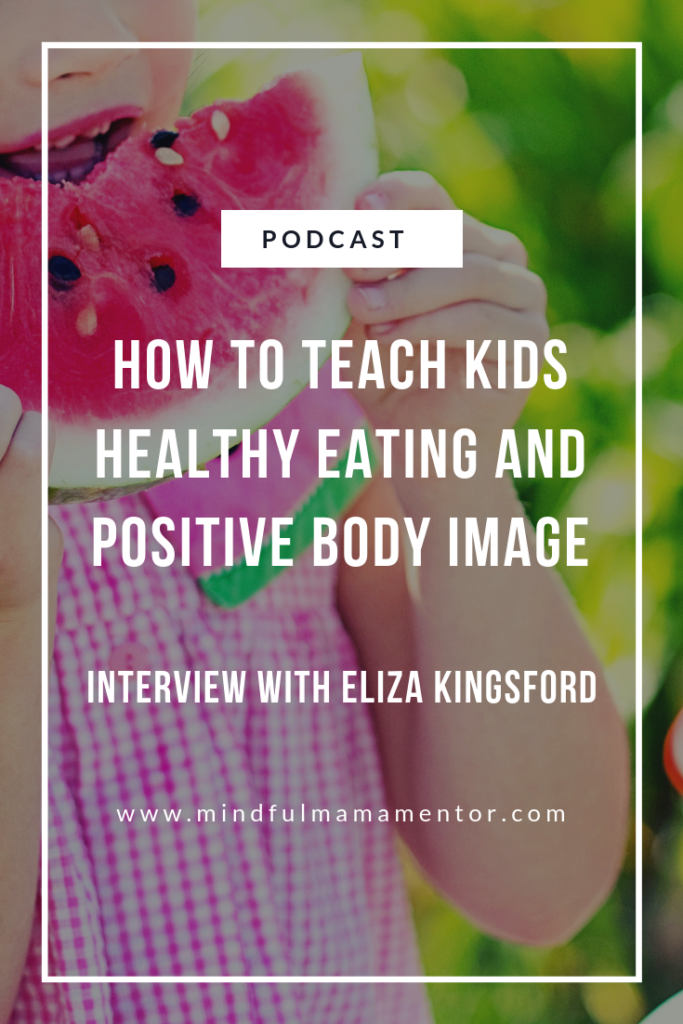How to teach kids healthy eating habits and positive body image. Podcast interview with Eliza Kingsford.