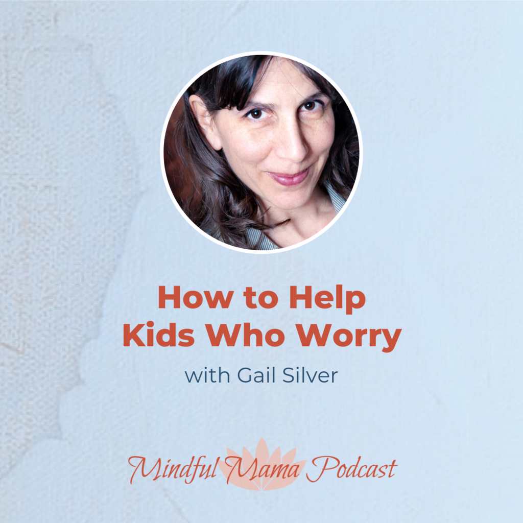 How to Help Kids Who Worry Mindful Mama podcast interview with author, Gail Silver