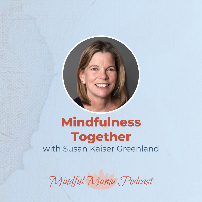 Mindfulness Together with Susan Kaiser Greenland Mindful Mama podcast interview with Hunter Clarke-Fields