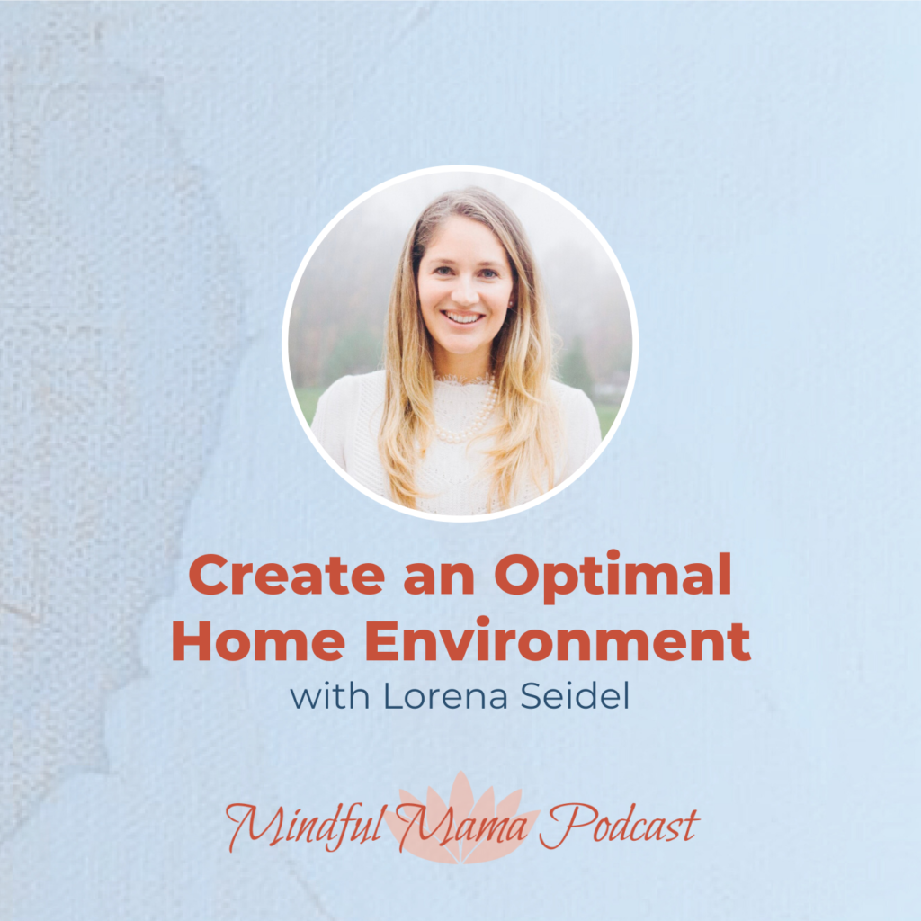 Create an Optimal Home Environment Mindful Mama podcast interview with Lorena Seidel